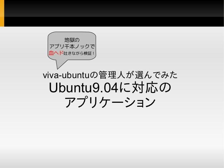 地獄の アプリ千本ノックで 血ヘド吐きながら検証!    viva-ubuntuの管理人が選んでみた Ubuntu9.04に対応の   アプリケーション