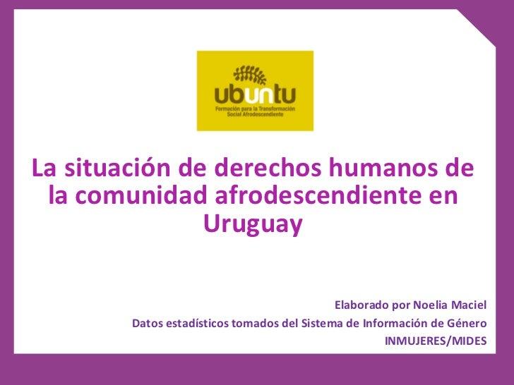 La situación de derechos humanos de la comunidad afrodescendiente en Uruguay Elaborado por Noelia Maciel Datos estadístico...