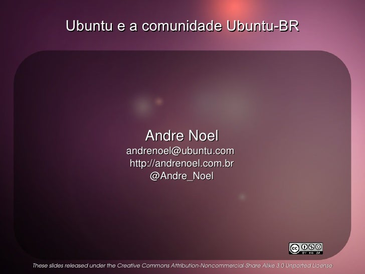 Ubuntu e a comunidade Ubuntu-BR Andre Noel andrenoel@ubuntu.com  http://andrenoel.com.br @Andre_Noel These slides released...