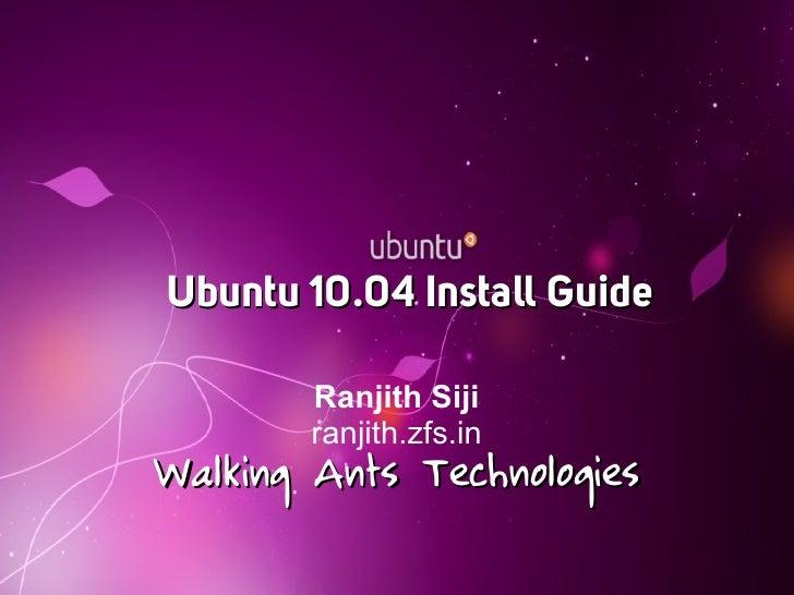 Ubuntu 10.04 Install Guide          Ranjith Siji         ranjith.zfs.in Walking Ants Technologies