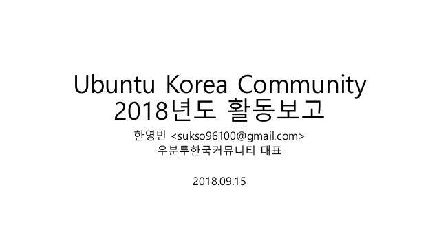 Ubuntu Korea Community 2018년도 활동보고 한영빈 <sukso96100@gmail.com> 우분투한국커뮤니티 대표 2018.09.15