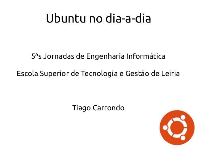Ubuntu no dia-a-dia 5ªs Jornadas de Engenharia Informática Escola Superior de Tecnologia e Gestão de Leiria Tiago Carrondo