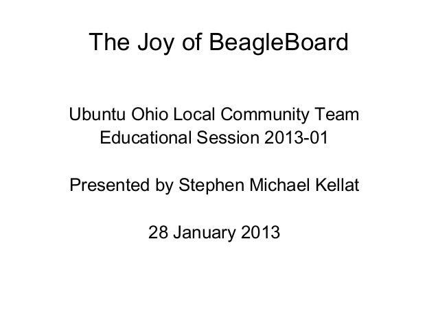 The Joy of BeagleBoardUbuntu Ohio Local Community Team   Educational Session 2013-01Presented by Stephen Michael Kellat   ...