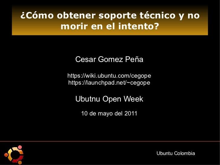 ¿Cómo obtener soporte técnico y no morir en el intento? Cesar Gomez Peña https://wiki.ubuntu.com/cegope https://launchpad....