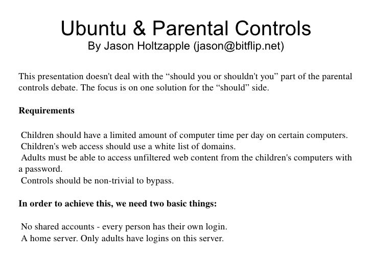 "Ubuntu & Parental Controls By Jason Holtzapple (jason@bitflip.net) This presentation doesn't deal with the ""should you or ..."