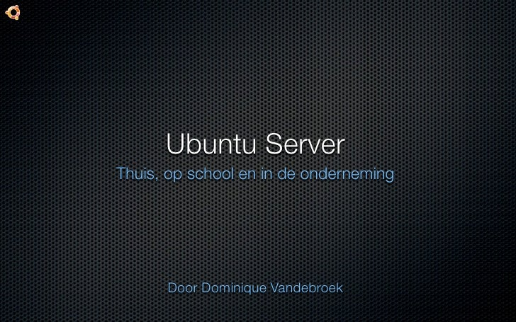 Ubuntu Server Thuis, op school en in de onderneming           Door Dominique Vandebroek
