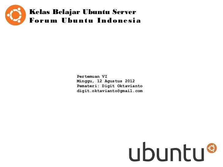 Kelas Belajar Ubuntu ServerFo r u m U b u n t u I n d o n e s i a                Pertemuan VI                Minggu, 12 Ag...