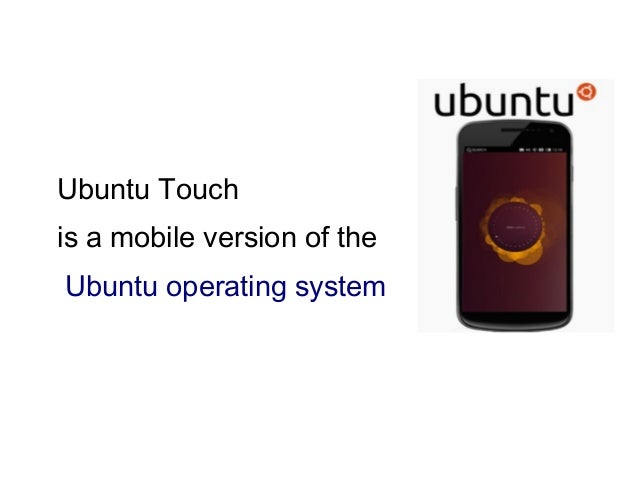 Ubuntu Touch is a mobile version of the Ubuntu operating system