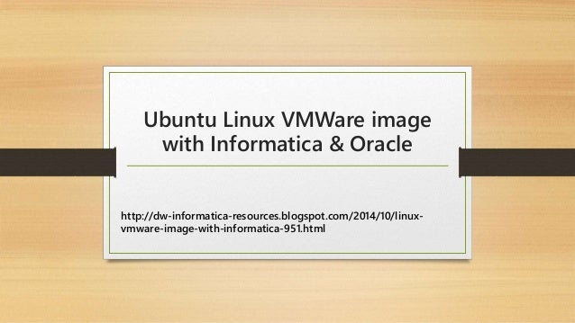 Ubuntu Linux VMWare image  with Informatica & Oracle  http://dw-informatica-resources.blogspot.com/2014/10/linux-vmware-  ...