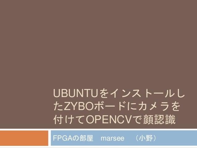 UBUNTUをインストールし たZYBOボードにカメラを 付けてOPENCVで顔認識 FPGAの部屋 marsee (小野)