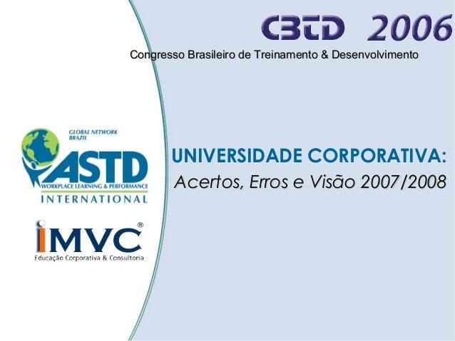 Congresso Brasileiro de Treinamento & Desenvolvimento  UNIVERSIDADE CORPORATIVA: Acertos, Erros e Visão 2007/2008