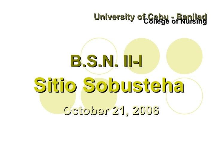 University of Cebu - Banilad College of Nursing B.S.N. II-I Sitio Sobusteha October 21, 2006