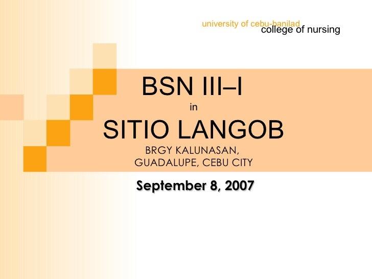 BSN III–I   in SITIO LANGOB BRGY KALUNASAN,  GUADALUPE, CEBU CITY college of nursing university of cebu-banilad September ...
