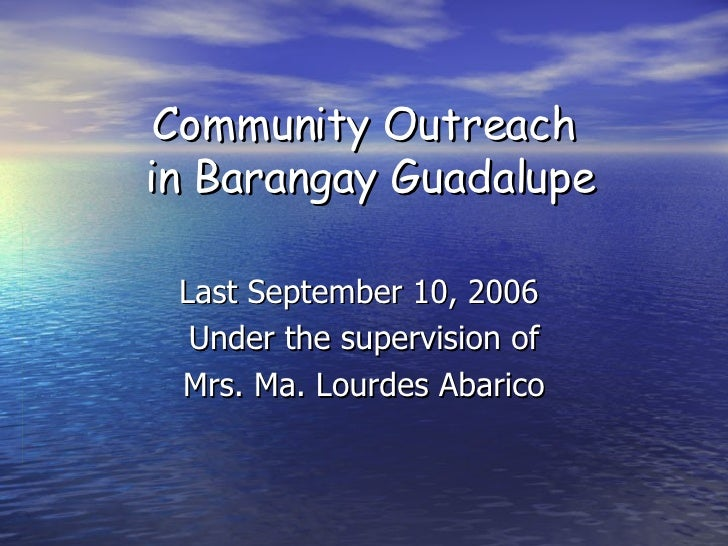 Community Outreach  in Barangay Guadalupe Last September 10, 2006  Under the supervision of Mrs. Ma. Lourdes Abarico