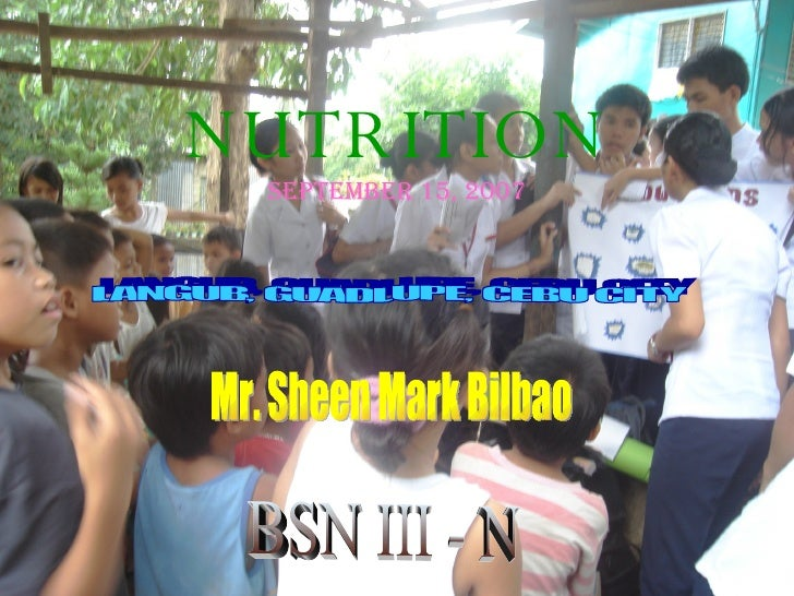 NUTRITION September 15, 2007 LANGUB, GUADLUPE, CEBU CITY BSN III - N Mr. Sheen Mark Bilbao