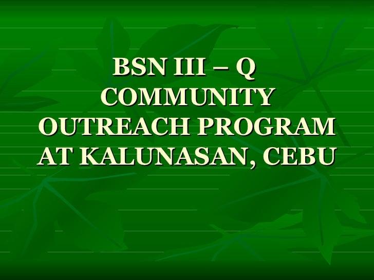 BSN III – Q  COMMUNITY OUTREACH PROGRAM AT KALUNASAN, CEBU