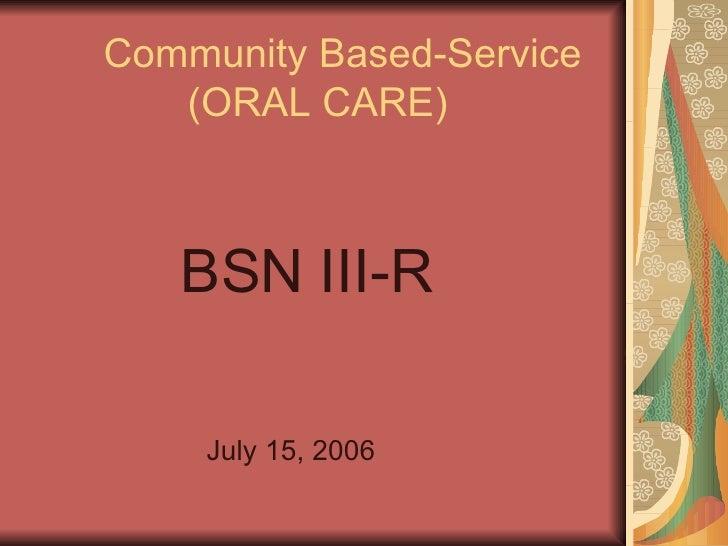 Community Based-Service   (ORAL CARE) <ul><li>BSN III-R </li></ul><ul><li>  July 15, 2006 </li></ul>