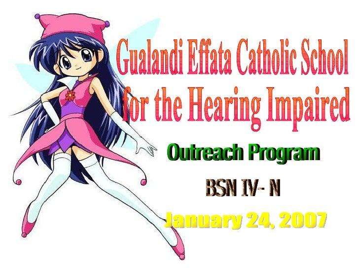 Gualandi Effata Catholic School for the Hearing Impaired Outreach Program BSN IV- N January 24, 2007
