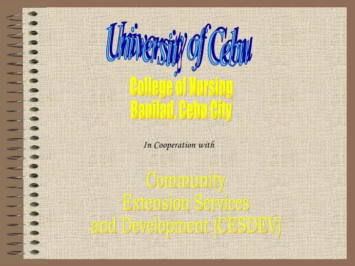University of Cebu College of Nursing Banilad, Cebu City In Cooperation with  Community  Extension Services and Developmen...