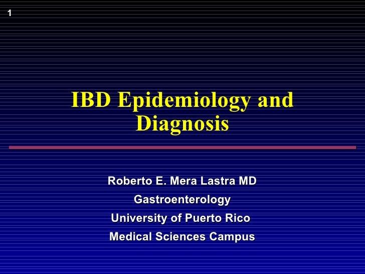 IBD Epidemiology and Diagnosis Roberto E. Mera Lastra MD Gastroenterology University of Puerto Rico  Medical Sciences Campus