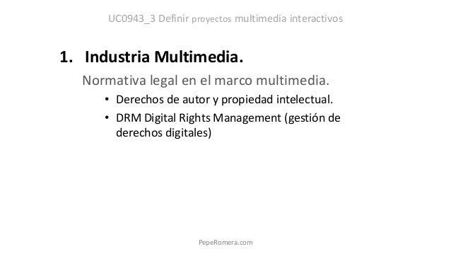 UC0943_3 Definir proyectos multimedia interactivos 1. Industria Multimedia. Normativa legal en el marco multimedia. • Dere...