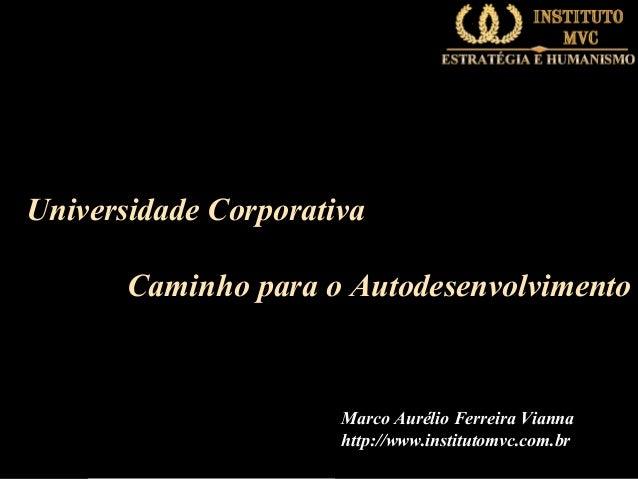 Universidade Corporativa Caminho para o Autodesenvolvimento  Marco Aurélio Ferreira Vianna http://www.institutomvc.com.br