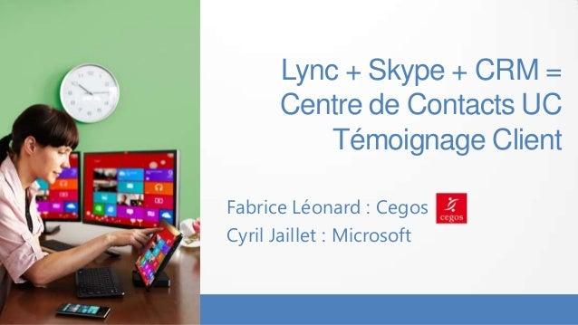 Lync + Skype + CRM =      Centre de Contacts UC          Témoignage ClientFabrice Léonard : CegosCyril Jaillet : Microsoft