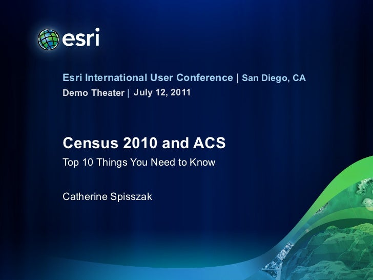 Census 2010 and ACS Top 10 Things You Need to Know Catherine Spisszak <ul><li>July 12, 2011 </li></ul>