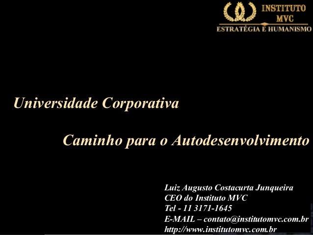 Universidade Corporativa Caminho para o Autodesenvolvimento Luiz Augusto Costacurta Junqueira CEO do Instituto MVC Tel - 1...