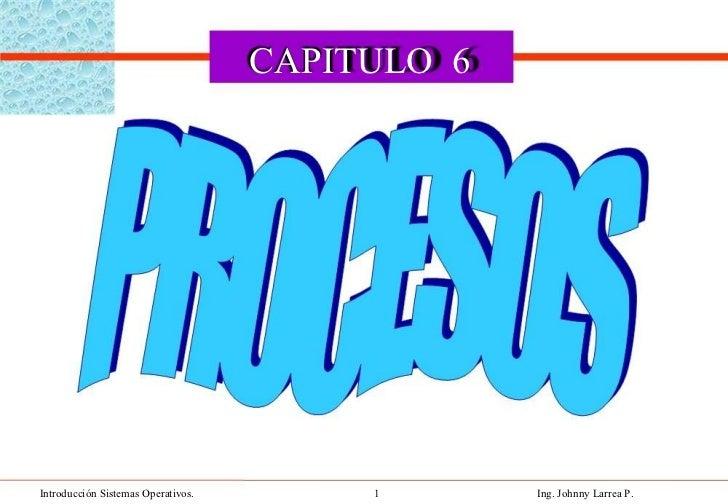 CAPITULO  6  Introducción Sistemas Operativos.  1  Ing. Johnny Larrea P.