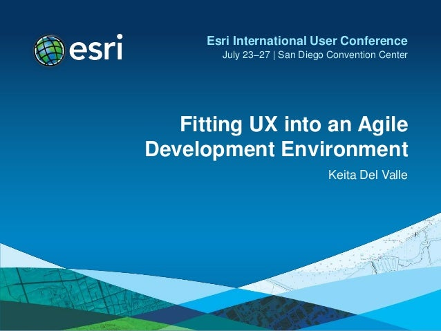 Fitting UX into an Agile Development Environment Keita Del Valle Esri International User Conference July 23–27 | San Diego...