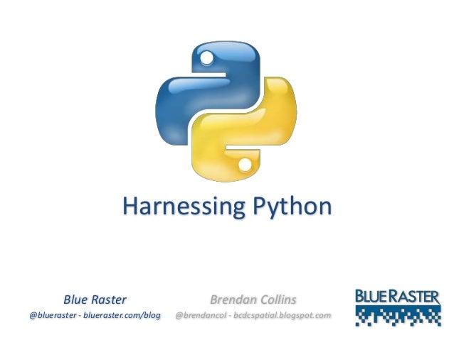 Harnessing Python Blue Raster @blueraster - blueraster.com/blog Brendan Collins @brendancol - bcdcspatial.blogspot.com