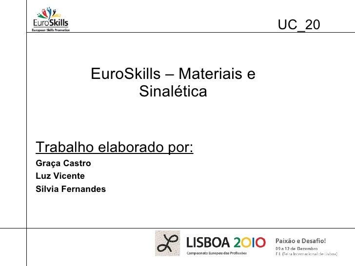 UC_20 EuroSkills – Materiais e Sinalética Trabalho elaborado por: Graça Castro Luz Vicente Sílvia Fernandes