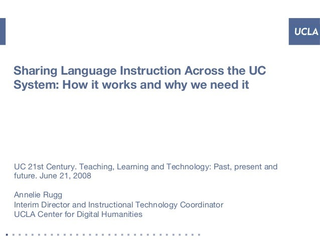 Sharing Language Instruction Across the UC System: How it works and why we need it UC 21st Century. Teaching, Learning and...