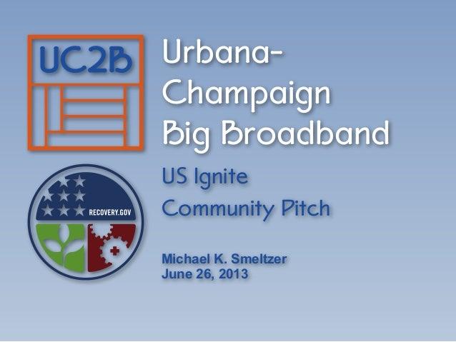 Urbana- Champaign Big Broadband US Ignite Community Pitch Michael K. Smeltzer June 26, 2013