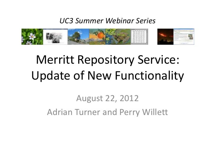 UC3 Summer Webinar Series Merritt Repository Service:Update of New Functionality         August 22, 2012  Adrian Turner an...