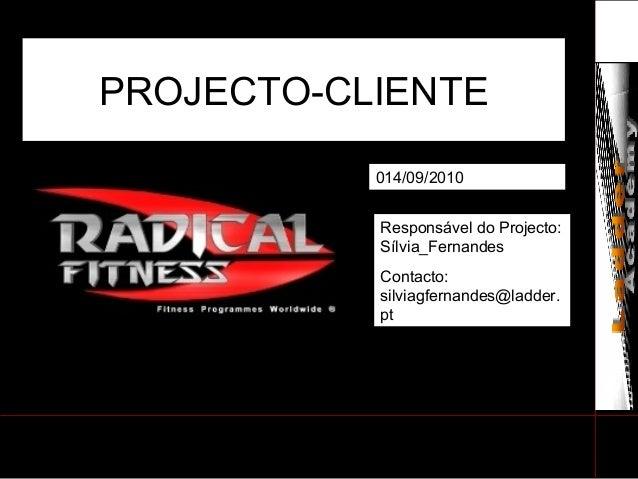 PROJECTO-CLIENTE 014/09/2010 Responsável do Projecto: Sílvia_Fernandes Contacto: silviagfernandes@ladder. pt