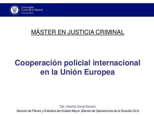 Cooperación policial internacionalen la Unión Europea  Cte. Vicente Corral Escariz  Sección de Planes y Estudios del Estad...