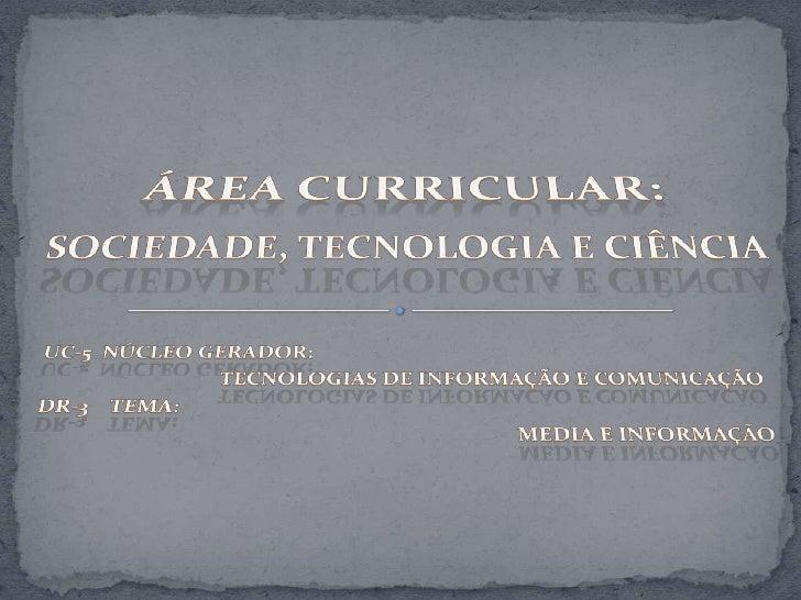 Área Curricular:<br />Sociedade, Tecnologia e Ciência<br />UC-5  Núcleo Gerador:  <br />TecnOlogias de Informação e Comuni...