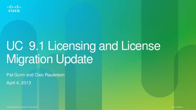 UC 9.1 Licensing and License Migration Update Pat Gunn and Cleo Raulerson  April 4, 2013  © 2013 Cisco and/or its affiliat...