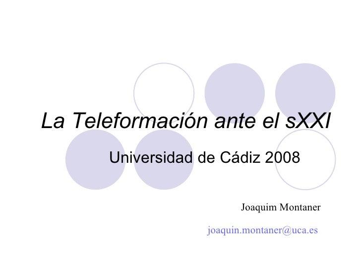 La Teleformación ante el sXXI Universidad de Cádiz 2008 Joaquim Montaner [email_address]
