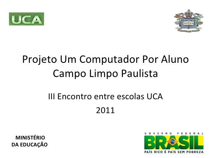 Projeto Um Computador Por Aluno Campo Limpo Paulista III Encontro entre escolas UCA 2011 MINISTÉRIO DA EDUCAÇÃO