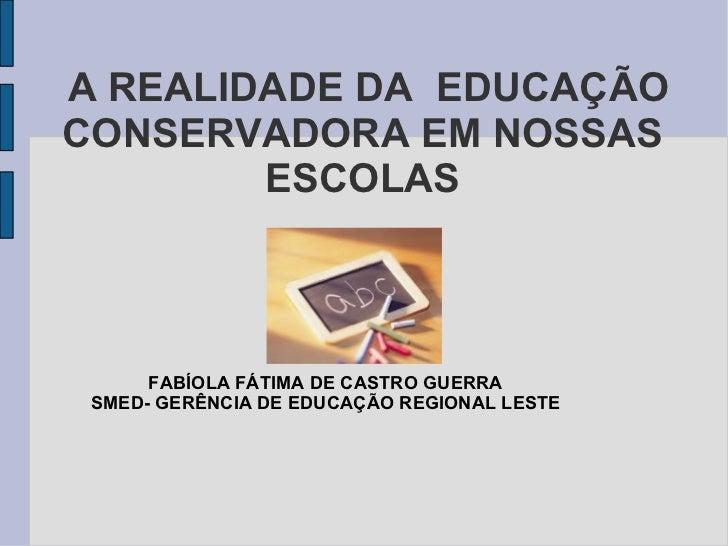 A REALIDADE DA  EDUCAÇÃO CONSERVADORA EM NOSSAS ESCOLAS FABÍOLA FÁTIMA DE CASTRO GUERRA SMED- GERÊNCIA DE EDUCAÇÃO REGIONA...