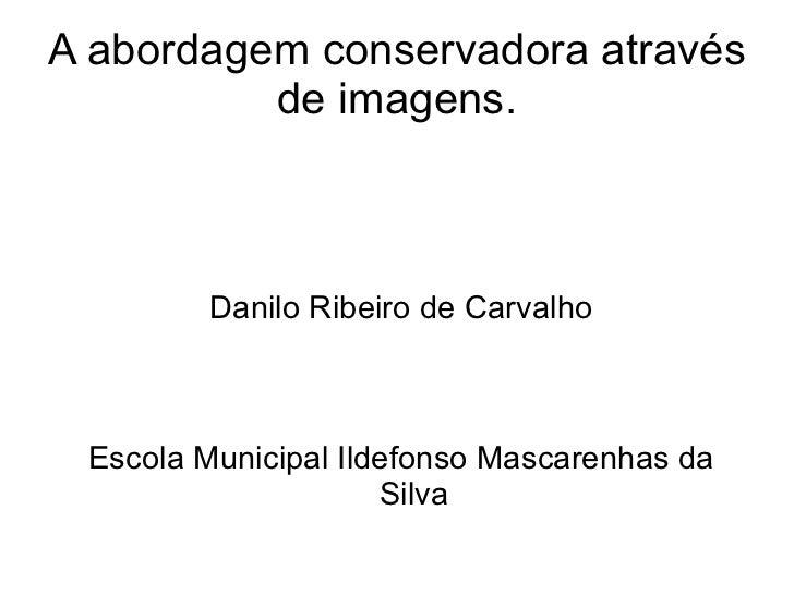 A abordagem conservadora através de imagens. <ul>Danilo Ribeiro de Carvalho Escola Municipal Ildefonso Mascarenhas da Silv...