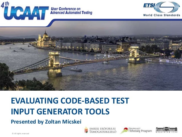 Budapest, 26-28 October 2016 EVALUATING CODE-BASED TEST INPUT GENERATOR TOOLS Presented by Zoltan Micskei © All rights res...