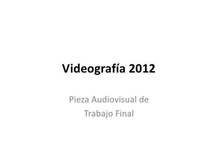 Videografía 2012 Pieza Audiovisual de     Trabajo Final