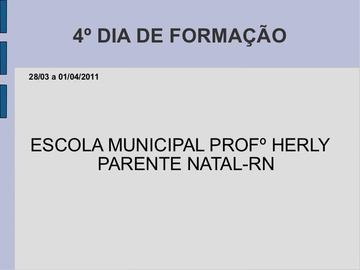 4º DIA DE FORMAÇÃO ESCOLA MUNICIPAL PROFº HERLY PARENTE NATAL-RN 28/03 a 01/04/2011