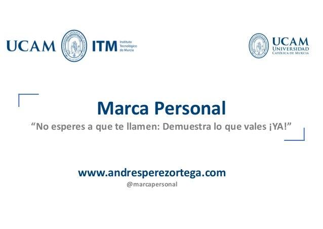 """Marca Personal """"No esperes a que te llamen: Demuestra lo que vales ¡YA!"""" www.andresperezortega.com @marcapersonal"""