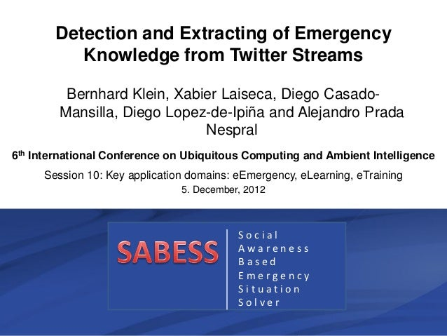 Detection and Extracting of Emergency          Knowledge from Twitter Streams         Bernhard Klein, Xabier Laiseca, Dieg...