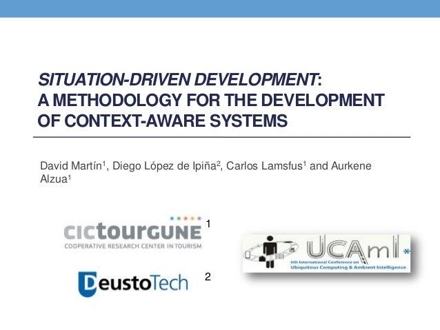 SITUATION-DRIVEN DEVELOPMENT: A METHODOLOGY FOR THE DEVELOPMENT OF CONTEXT-AWARE SYSTEMS David Martín1, Diego López de Ipi...